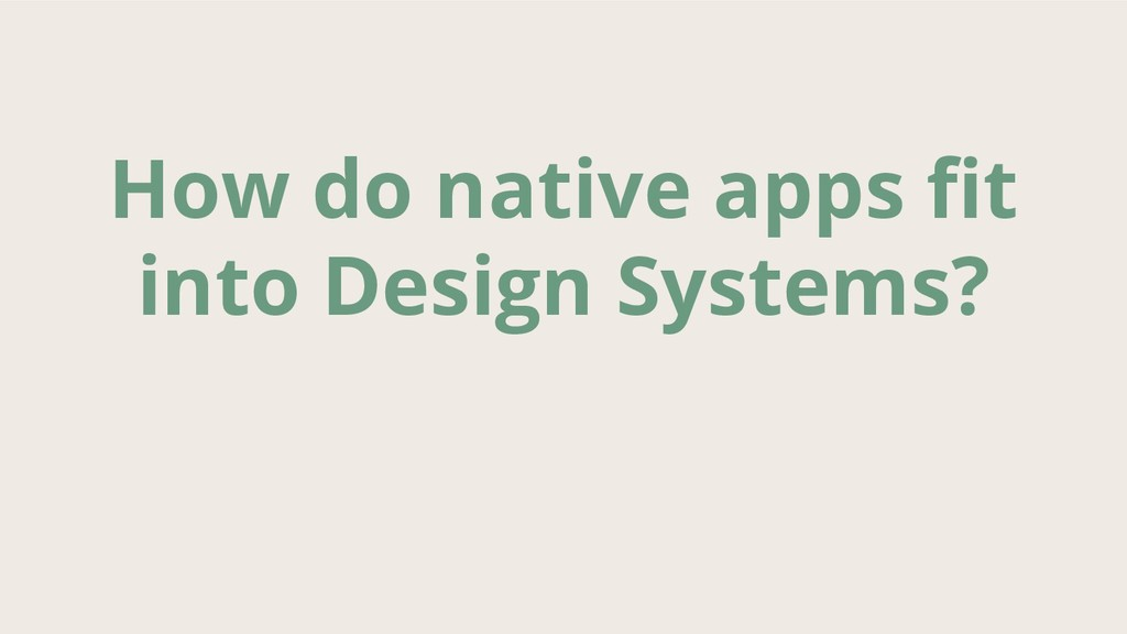 How do native apps fit into Design Systems?