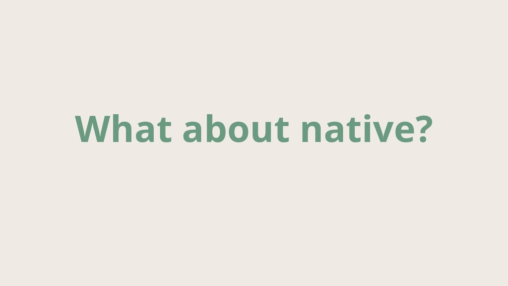 What about native?