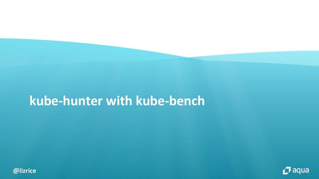 @lizrice kube-hunter with kube-bench