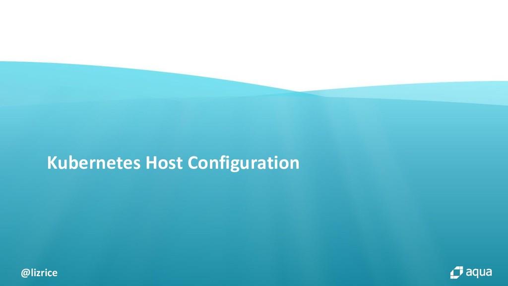 @lizrice Kubernetes Host Configuration
