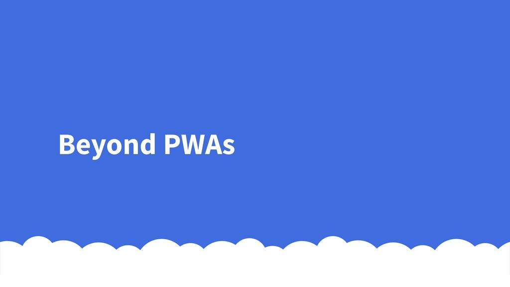Beyond PWAs
