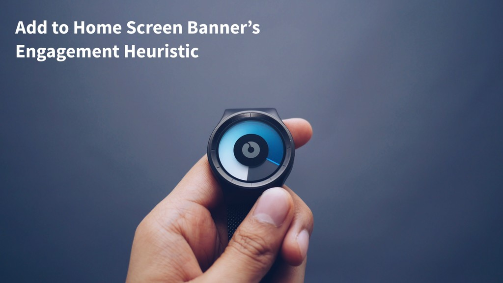 Add to Home Screen Banner's Engagement Heuristic