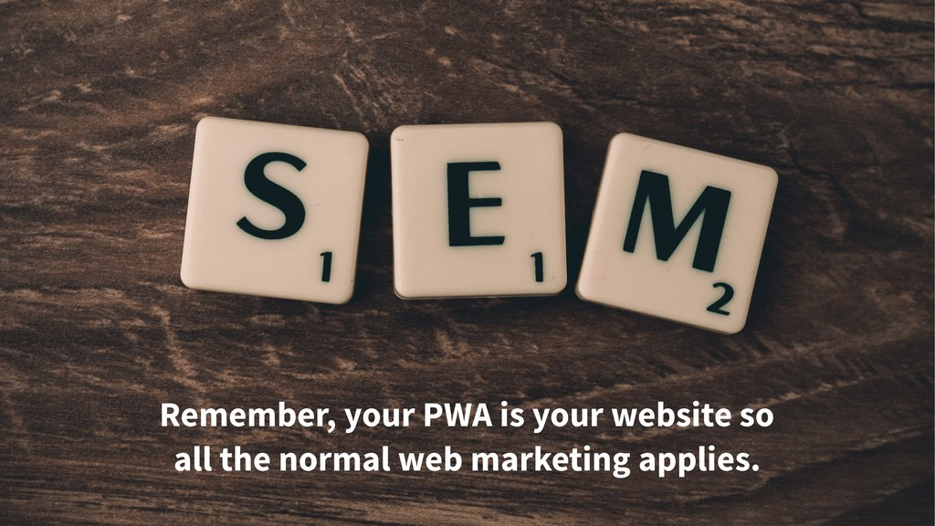 Remember, your PWA is your website so all the n...