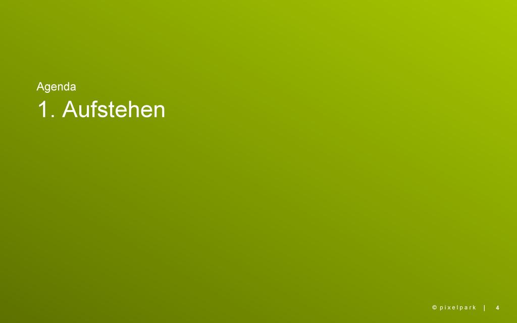   Agenda 1. Aufstehen 4 © p i x e l p a r k