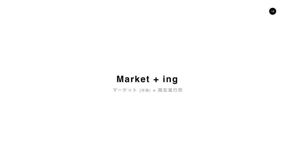 14 Market + ing Ϛʔ έ ο τ ( ࢢ  ) + ݱ ࡏ ਐ ߦ ܗ