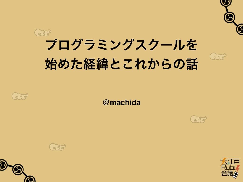 プログラミングスクールを 始めた経緯とこれからの話 @machida 2020年02⽉11⽇ ...