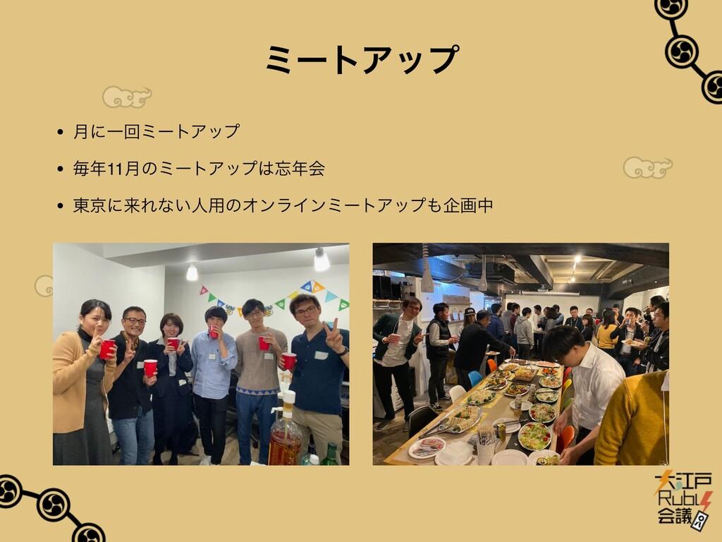 ミートアップ • ⽉に⼀回ミートアップ • 毎年11⽉のミートアップは忘年会 • 東京に来れな...