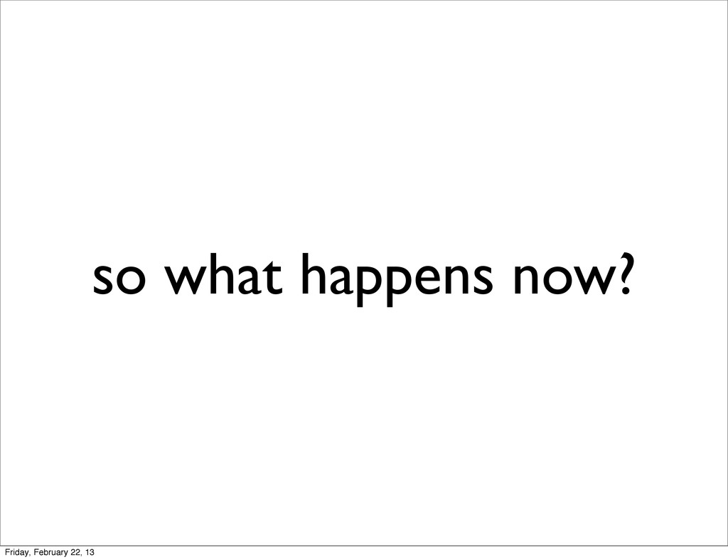 so what happens now? Friday, February 22, 13