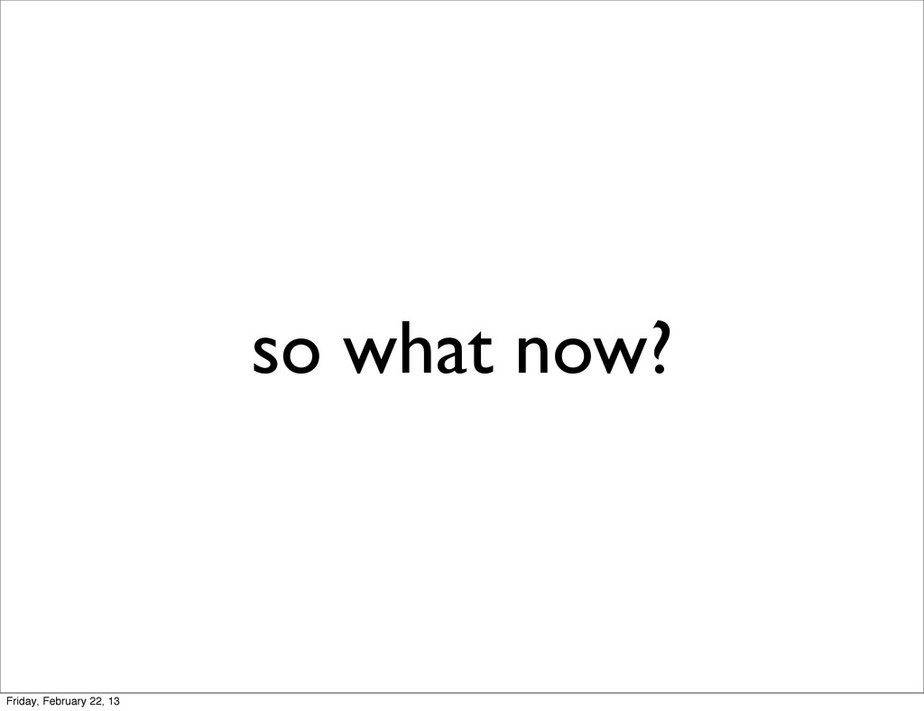 so what now? Friday, February 22, 13