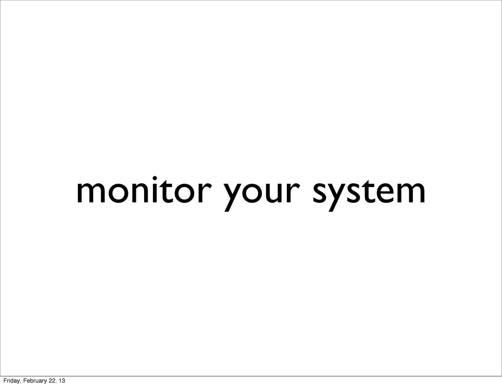 monitor your system Friday, February 22, 13