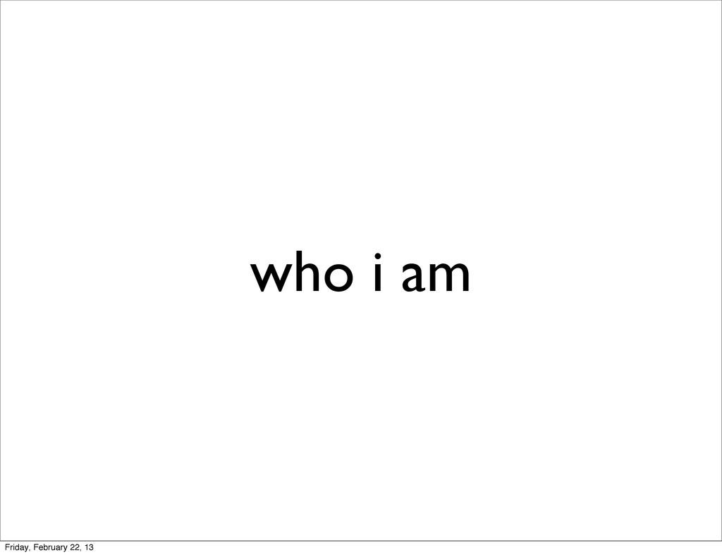 who i am Friday, February 22, 13