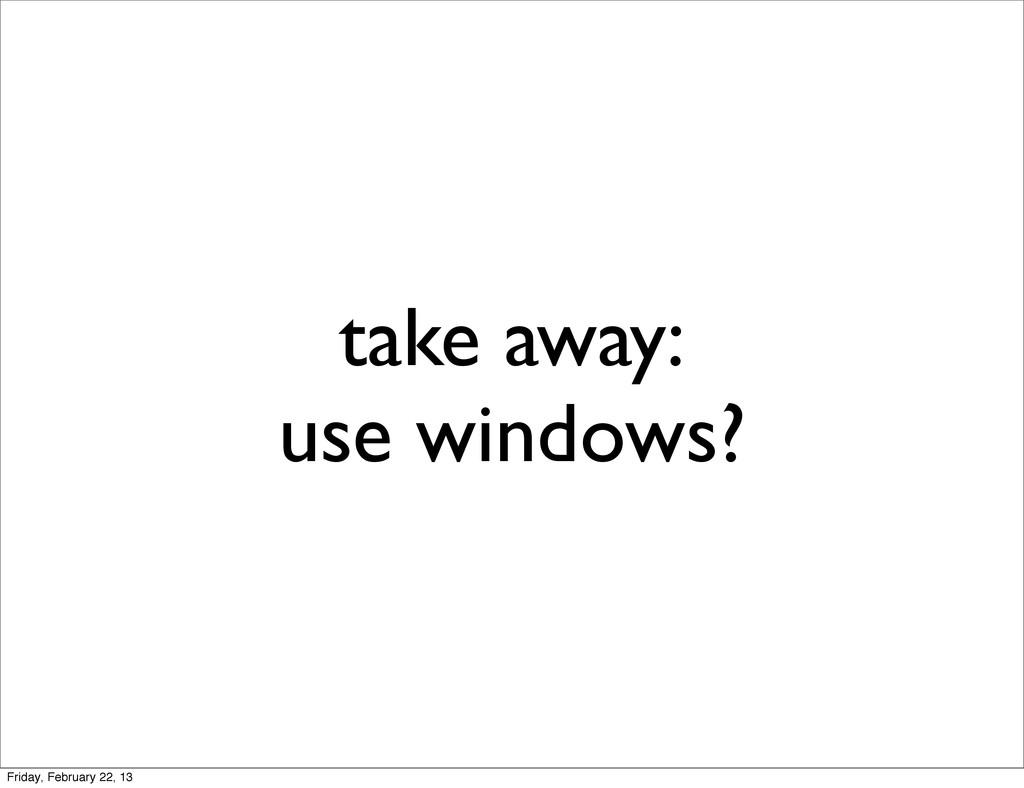 take away: use windows? Friday, February 22, 13