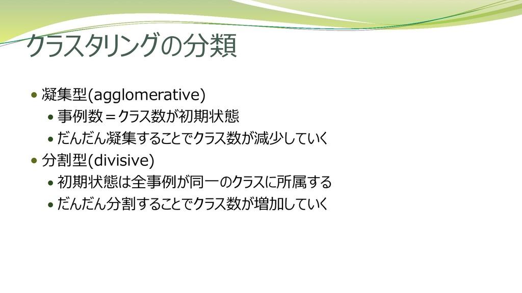 クラスタリングの分類  凝集型(agglomerative)  事例数=クラス数が初期状態...