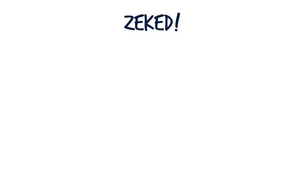 Zeked!