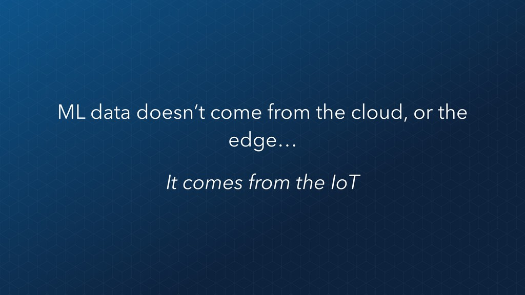 ML data doesn't come from the cloud, or the edg...
