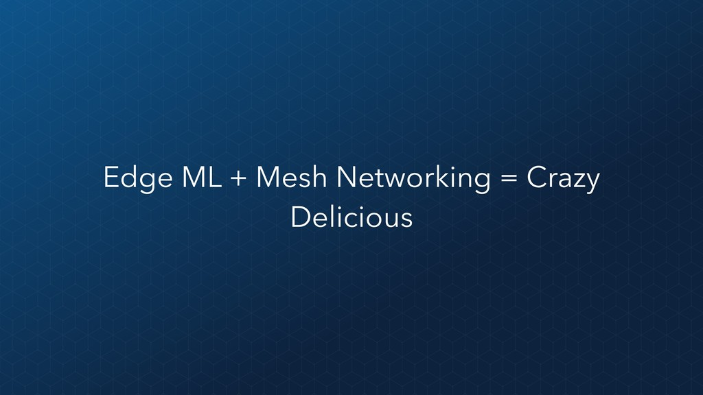 Edge ML + Mesh Networking = Crazy Delicious