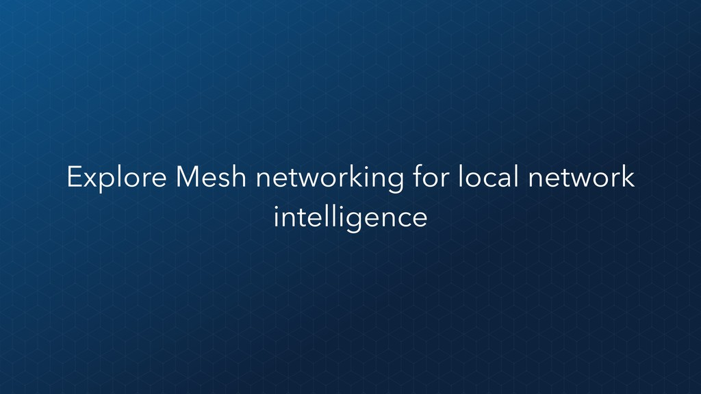 Explore Mesh networking for local network intel...