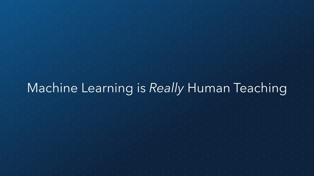 Machine Learning is Really Human Teaching