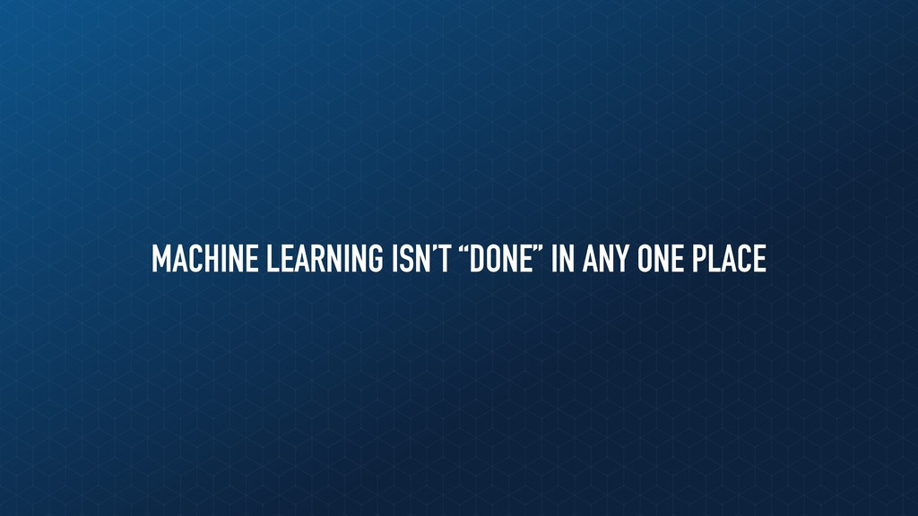 "MACHINE LEARNING ISN'T ""DONE"" IN ANY ONE PLACE"