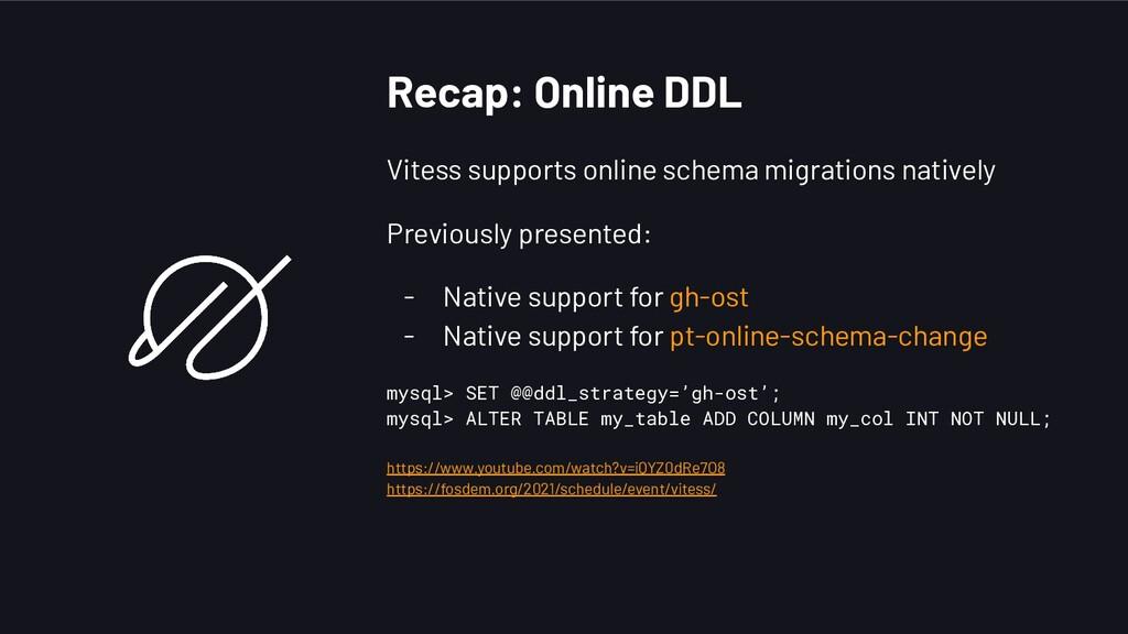 Recap: Online DDL Vitess supports online schema...