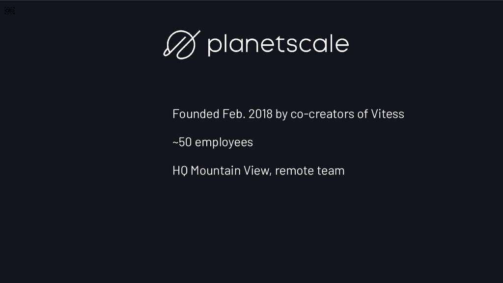 Founded Feb. 2018 by co-creators of Vitess ~50 ...