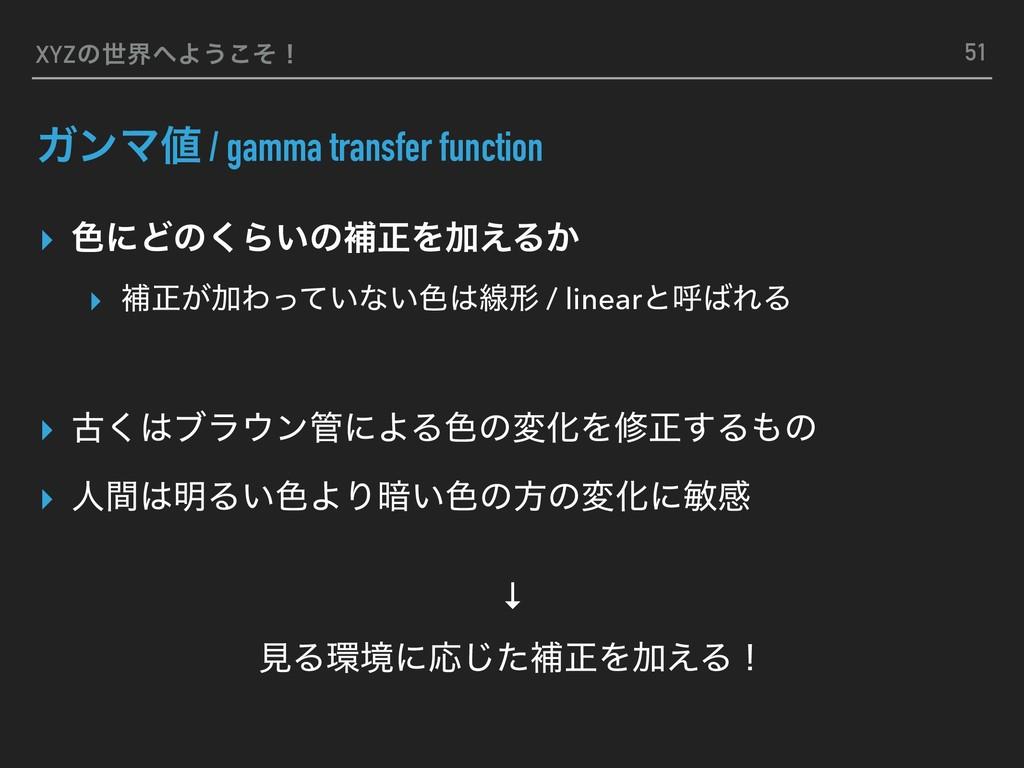 XYZͷੈքΑ͏ͦ͜ʂ ΨϯϚ / gamma transfer function ▸ ৭...