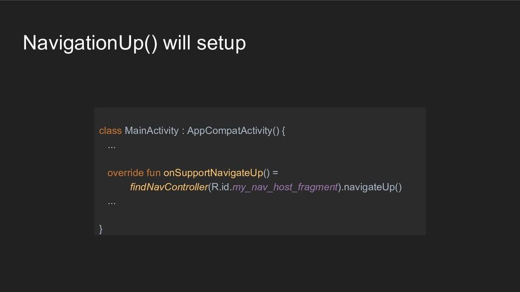 NavigationUp() will setup class MainActivity : ...