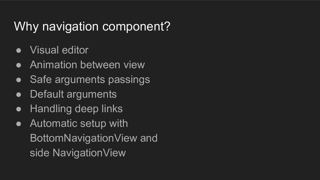 Why navigation component? ● Visual editor ● Ani...