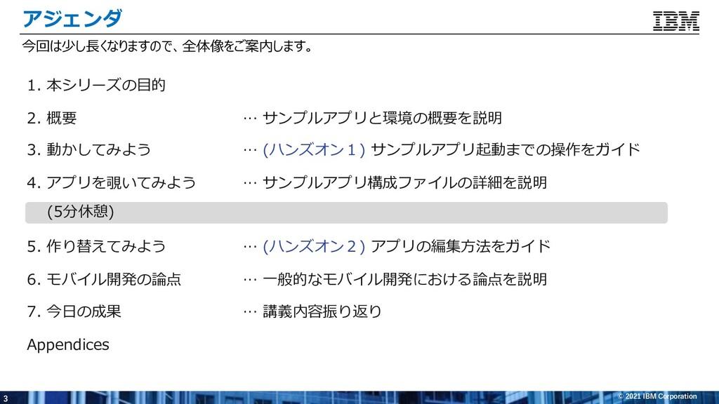 3 © 2021 IBM Corporation アジェンダ 1. 本シリーズの⽬的 2. 概...