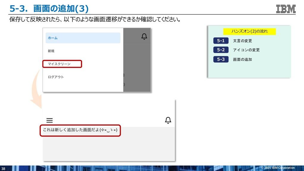 38 © 2021 IBM Corporation 5-3.画⾯の追加(3) ハンズオン(2)...