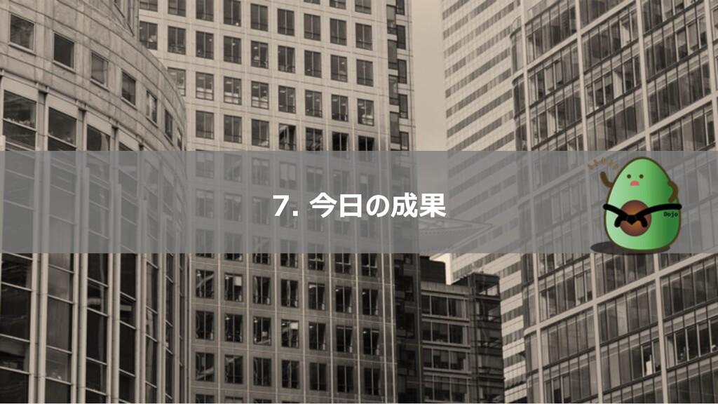 7. 今⽇の成果