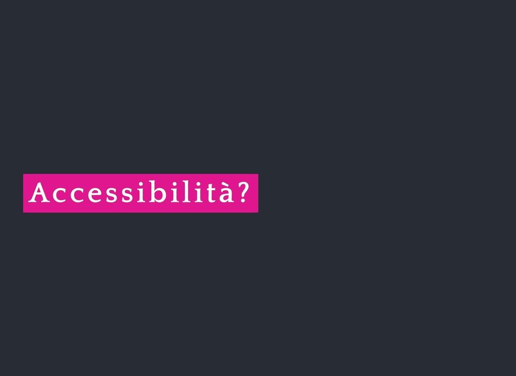 Accessibilità? Accessibilità?