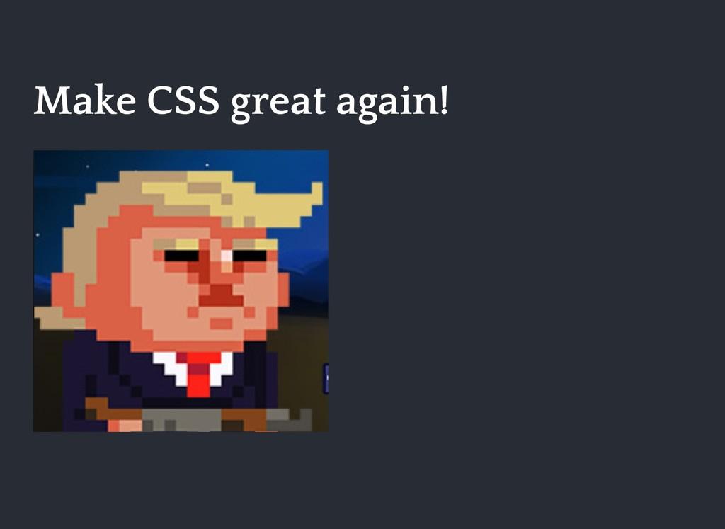 Make CSS great again! Make CSS great again!