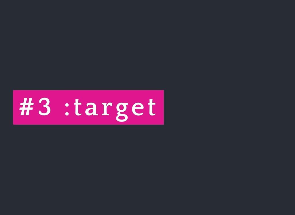 # #3 3 :target :target