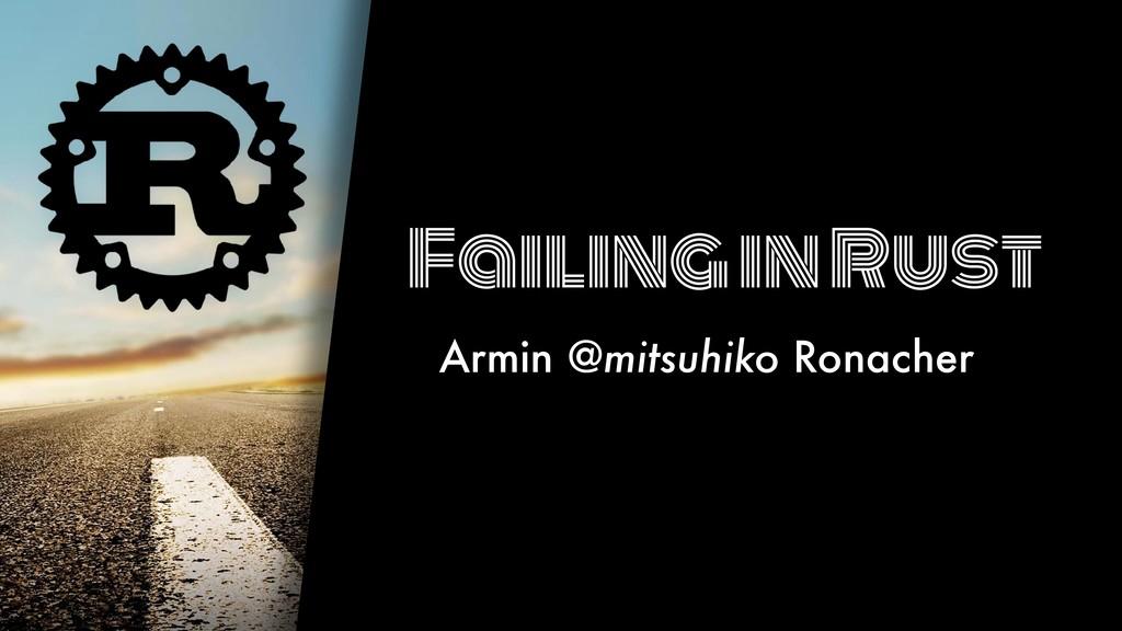 Failing in Rust Armin @mitsuhiko Ronacher