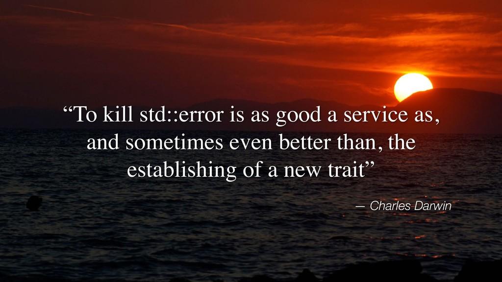 "— Charles Darwin ""To kill std::error is as good..."