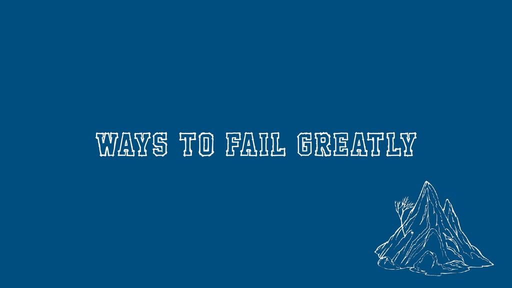 ways to fail greatly