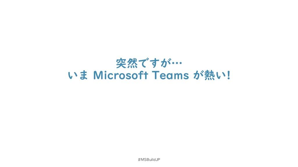 突然ですが… いま Microsoft Teams が熱い! #MSBuildJP