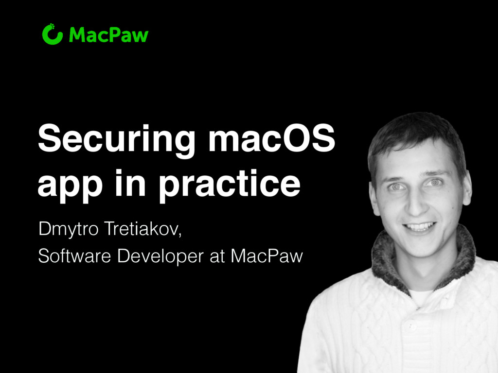 Securing macOS app in practice Dmytro Tretiakov...