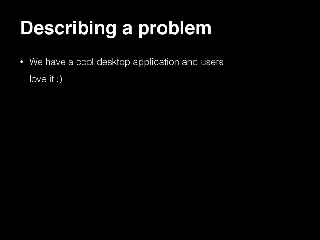 Describing a problem • We have a cool desktop a...