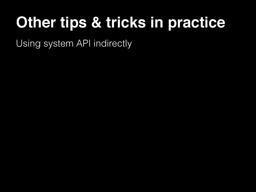 Using system API indirectly Other tips & tricks...