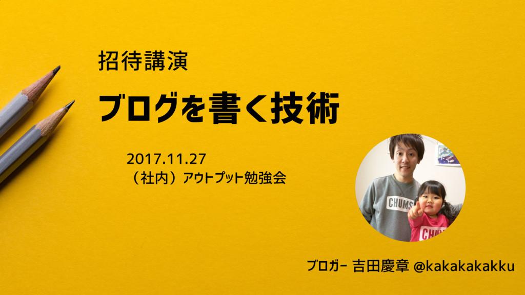 招待講演 ブログを書く技術 2017.11.27 (社内)アウトプット勉強会 ブロガー 吉田慶...