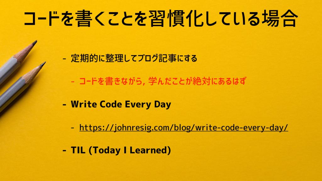 コードを書くことを習慣化している場合 - 定期的に整理してブログ記事にする - コードを書きな...