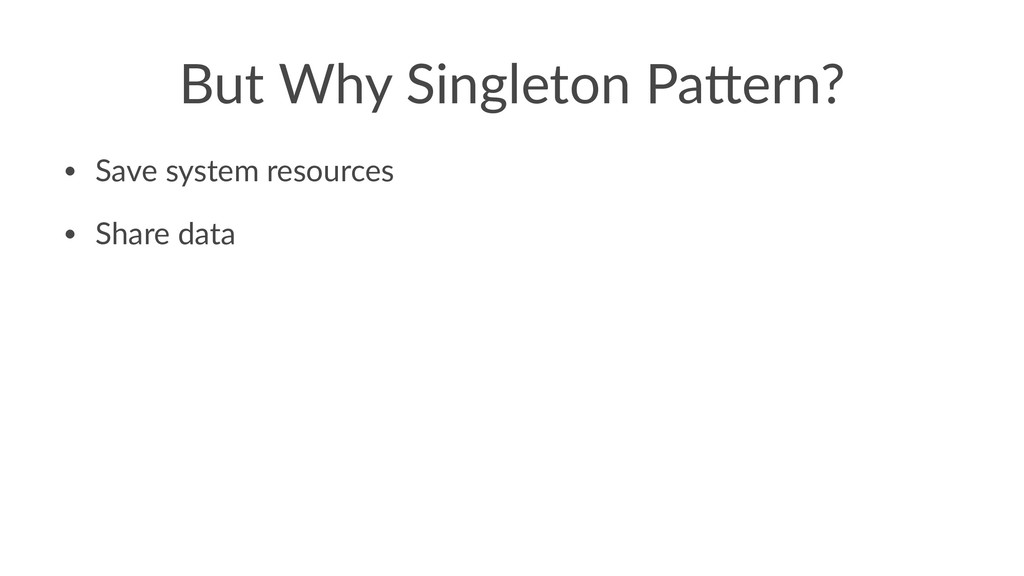 But Why Singleton Pa1ern? • Save system resourc...