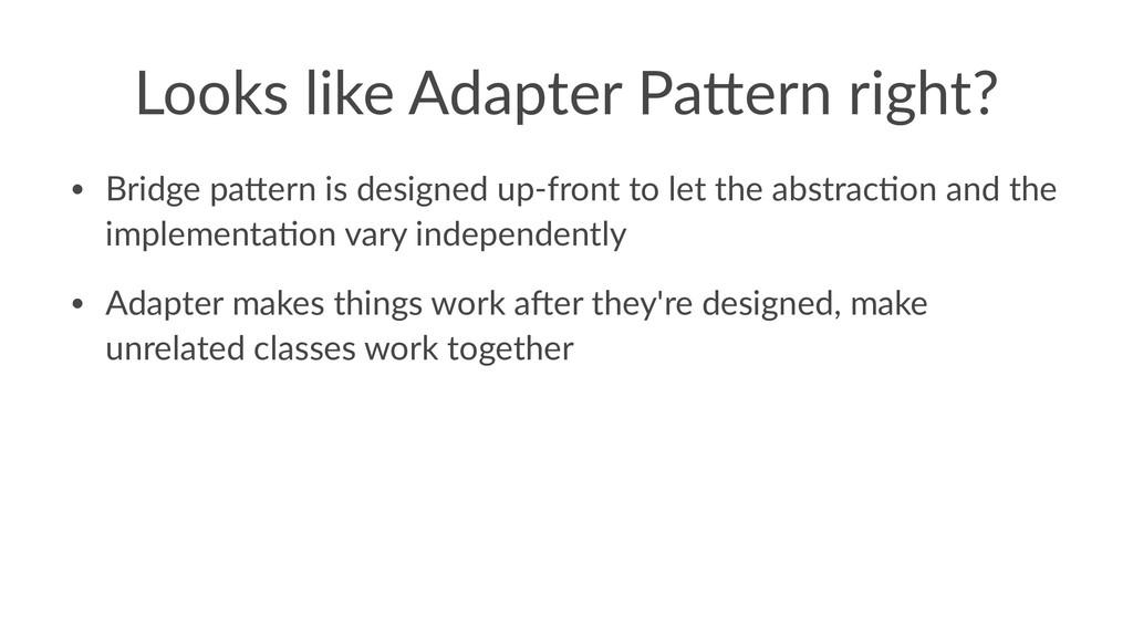 Looks like Adapter Pa0ern right? • Bridge pa+er...