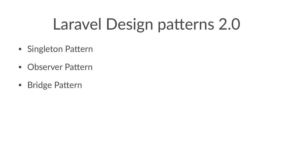 Laravel Design pa.erns 2.0 • Singleton Pa-ern •...