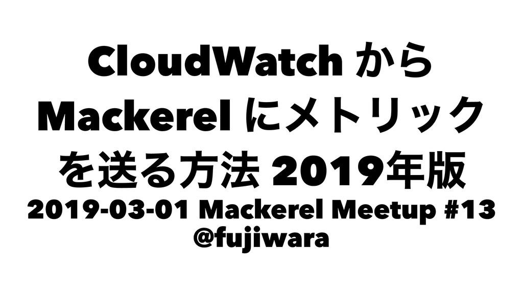 CloudWatch ͔Β Mackerel ʹϝτϦοΫ ΛૹΔํ๏ 2019൛ 2019...