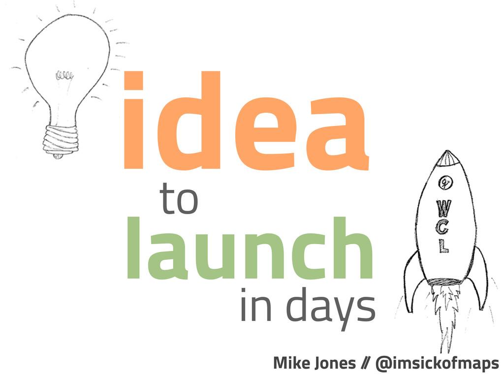 to launch idea in days Mike Jones / / @imsickof...