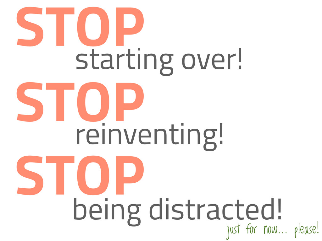 starting over! STOP STOP reinventing! STOP bein...