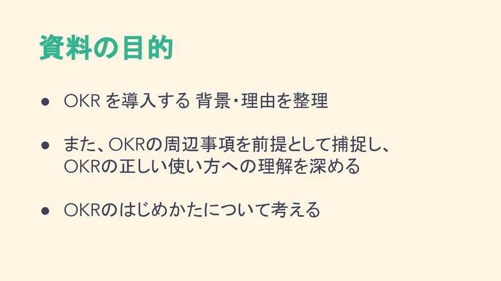 資料の目的 ● OKR を導入する 背景・理由を整理 ● また、OKRの周辺事項を前提として捕...